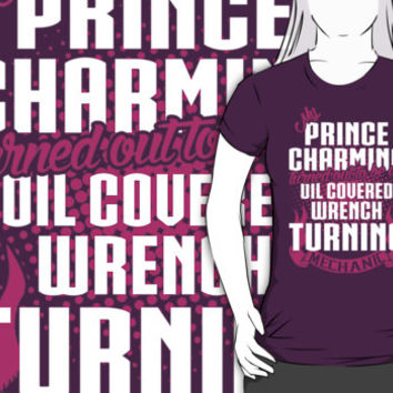 My Prince Charming Turned Out To Be An Oil Covered Wrench Turning Mechanic by customtshirt