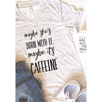 Maybe She's Born with it Maybe it's Caffeine Graphic Tee