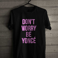 Beyonce Dont Worry Be Yonce 242 Shirt For Man And Woman / Tshirt / Custom Shirt