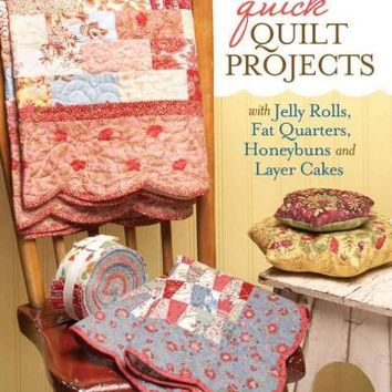 Quick Quilt Projects with Jelly Rolls, Fat Quarters, Honeybuns and Layer Cakes