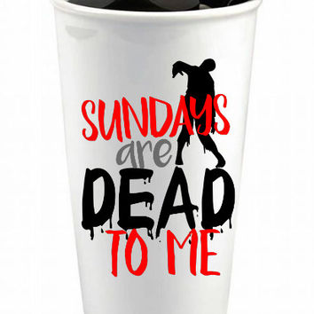 Dead Sundays Custom Ceramic Reusable Coffee Cup - Zombie Lovers Coffee Cup - Funny Coffee Cup - Custom Travel Mug - Sundays are Dead to Me