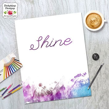 Shine - Printable Artwork - Typography Design - Encouraging Art - Uplifting Words - Watercolor Art - Words of Wisdom - Inspirational Poster