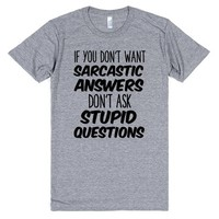 If You Don't Want Sarcastic Answers Don't Ask Stupid Questions