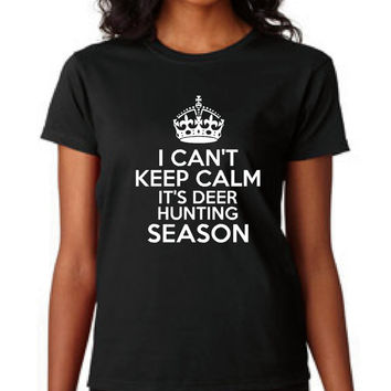 I Can't Keep Calm It's Deer Hunting Season  Graphic Tee Ladies & Unisex Styles School Colors Available