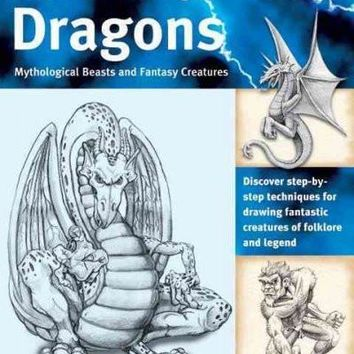 The Art of Drawing Dragons, Mythical Beasts, And Fantasy Creatures