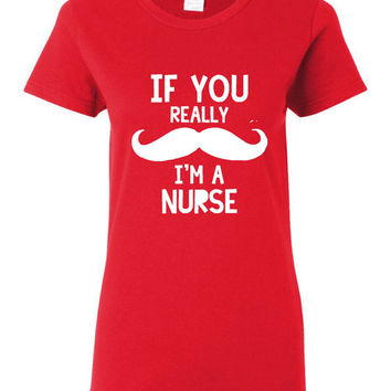If You REALLY Mustache I'm A Nurse Great Funny Printed Graphic Nursing T Shirt Makes A great gift All Colors Available