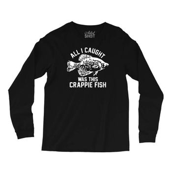 all i caught was this crappie fish Long Sleeve Shirts