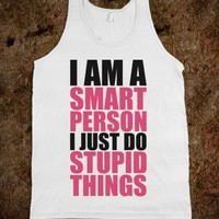 I Am A Smart Person I Just Do Stupid Things