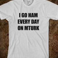 I GO HAM EVERY DAY ON MTURK SHIRT