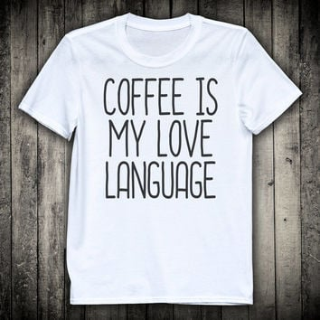 Coffee Is My Love Language Caffeine Junkie Slogan Tee Sassy Tumblr Shirt Funny Gift Tshirt