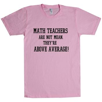 Math Teachers Are Not Mean They're Above Average Unisex T Shirt