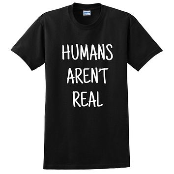 Humans aren't real funny cool saying graphic sarcastic sassy humor joke gift idea T Shirt