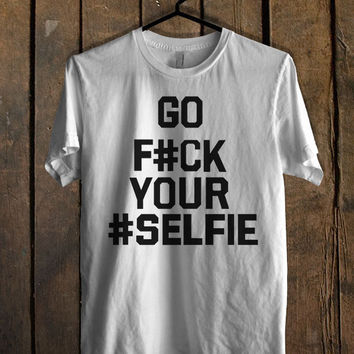 Go f ck your selfie T Shirt Mens T Shirt and Womens T Shirt **