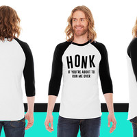 Honk if you're about the run me over American Apparel Unisex 3/4 Sleeve T-Shirt
