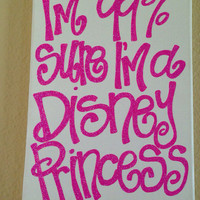 "9in x 12in canvas ""I'm 99% sure I'm a Disney princess"" quote"
