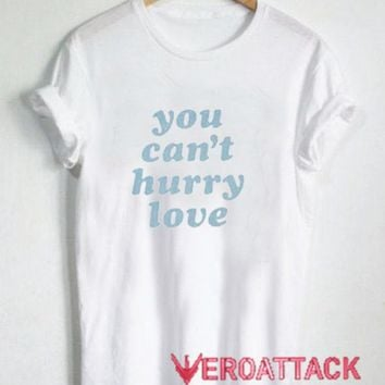 You Can't Hurry Love T Shirt Size XS,S,M,L,XL,2XL,3XL
