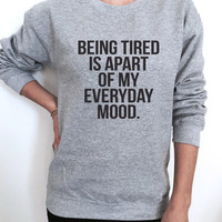 being tired is apart of my everyday mood sweatshirt gray crewneck for womens girls jumper funny saying fashion lazy sleeping relax