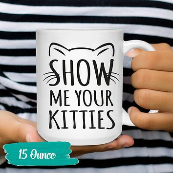 Funny Cat Coffee Mug Show Me Your Kitties Humor Cat Lover Gift 11 an 15 oz. Tea Cup