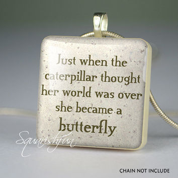 Quote pendant,scrabble tile pendant,quote jewelry- Just when the caterpillar thought her world was over she became a butterfly- Q0050