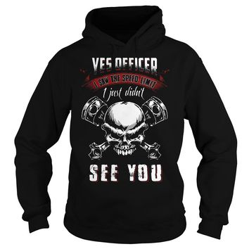 Yes officer i saw the speed limit sign i just didn't see you skull shirt Hoodie