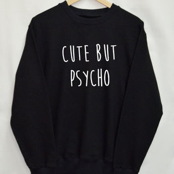 Cute but psycho Shirt Sweatshirt Clothing Sweater Top Tumblr Fashion Funny Text Slogan Dope Jumper tee