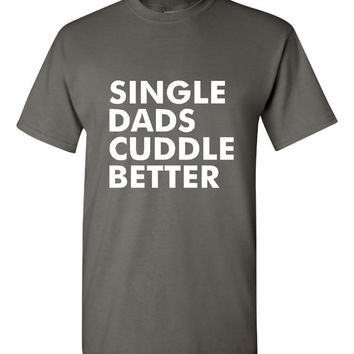 Single Dads Cuddle Better T Shirt Fun Shirt for Single Fathers Great Tee