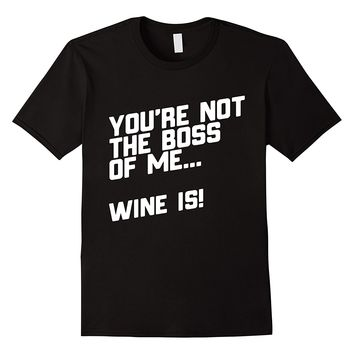 You're Not The Boss Of Me... Wine Is! T-Shirt