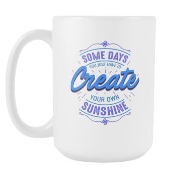 Some Days You Just Have To Create Your Own Sunshine Inspirational Motivational Quotes White 15oz Coffee Mug