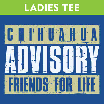 Chihuahua Advisory Friends For Life Ladies T-Shirt