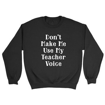 Don't make me use my teacher voice, funny gift for Teacher, back to school, graphic Crewneck Sweatshirt