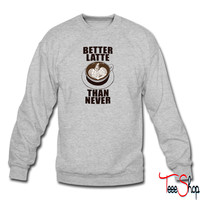 Better Latte Than Never sweatshirt