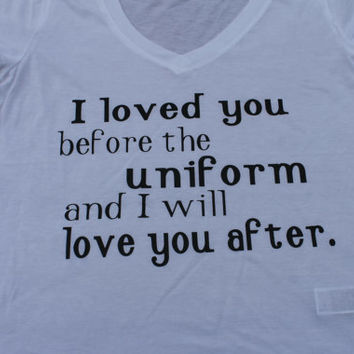 I loved you before the uniform and i will love you after