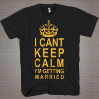 I Cant Keep Calm - I'm Getting Married  Mens and Women T-Shirt Available Color Black And White