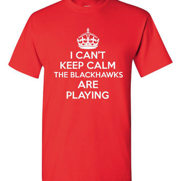 I Can't Keep Calm The Blackhawks Are playing hockey t shirt Chicago Hockey Fan Tee