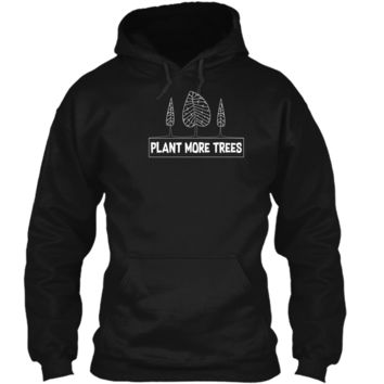Earth Day Shirt Plant More Trees Gift 2 Pullover Hoodie 8 oz