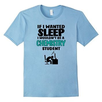 If I Wanted Sleep I Wouldn't Be A Chemistry Student T-shirt