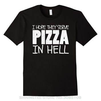 I Hope They Serve Pizza In Hell - Funny Pizza T-Shirt