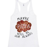 Maybe Pizza Will Be Our Always