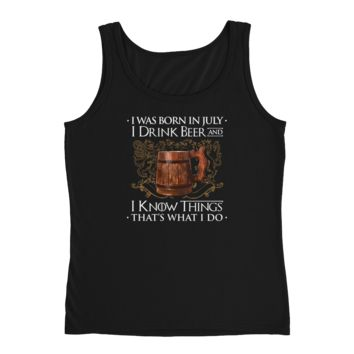 I Was Born In July I Drink Beer And I Know Things That's What I Do - Ladies' Tank