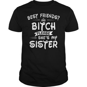 Best Friends Bitch Please She's My Sister Shirt Guys Tee
