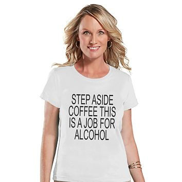 Drinking Shirts - Funny Hangover Shirt - Step Aside Coffee This Is a Job for Alcohol - Womens White Tee - Humorous Drinking Gift for Her