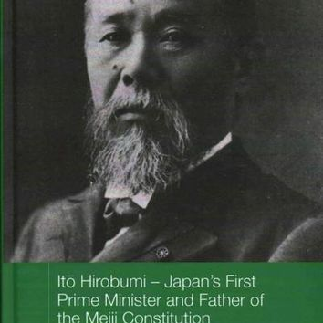 Ito Hirobumi: Japan's First Prime Minister and Father of the Meiji Constitution (Routledge Studies in the Modern History of Asia: Nichibunhen Monograph, 16)
