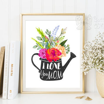 Mother Gift  for mom idea I Love You Mom Printable Art Quotes typo art Mother's Day Watercolor Flowers Watering Can Typografic Art Print