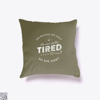 She Believed She Could But Was Really Tired So She Didn'T, Funny Throw Pillow Cover