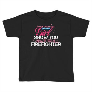 Move Over Boys Let This Girl Show You How To Be A Firefighter Toddler T-shirt