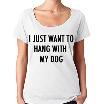 I just want to hang with my dog Fashion Tee - T-shirt - Scoop Neck Shirt - Womens fashion tee - cute womens top - Graphic Tee - style tee
