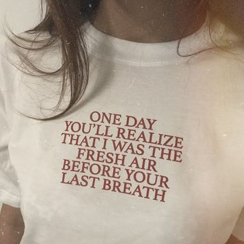 """One Day You'll Realize That I Was The Fresh Air Before Your Last Breath"" Shirt"