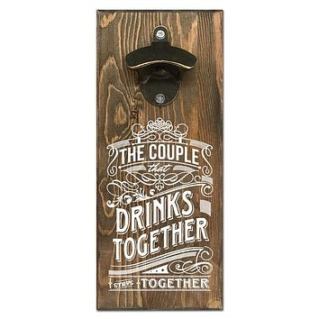 Wall Mounted Bottle Opener - The Couple That Drinks Together Stays Together