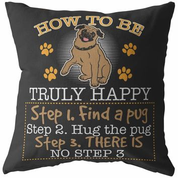 Funny Pug Pillows How To Be Truly Happy Step 1 Find a Pug