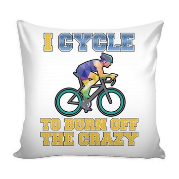 Funny Cycling Graphic Pillow Cover I Cycle To Burn Off The Crazy